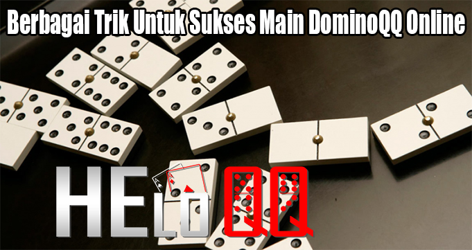 Berbagai Trik Untuk Sukses Main DominoQQ Online